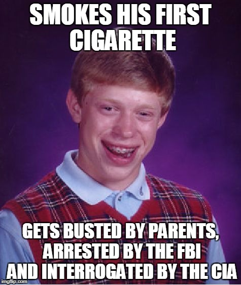 Bad Luck Brian Meme | SMOKES HIS FIRST CIGARETTE GETS BUSTED BY PARENTS, ARRESTED BY THE FBI AND INTERROGATED BY THE CIA | image tagged in memes,bad luck brian | made w/ Imgflip meme maker