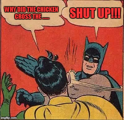 Batman Slapping Robin Meme | WHY DID THE CHICKEN CROSS THE ...... SHUT UP!!! | image tagged in memes,batman slapping robin | made w/ Imgflip meme maker