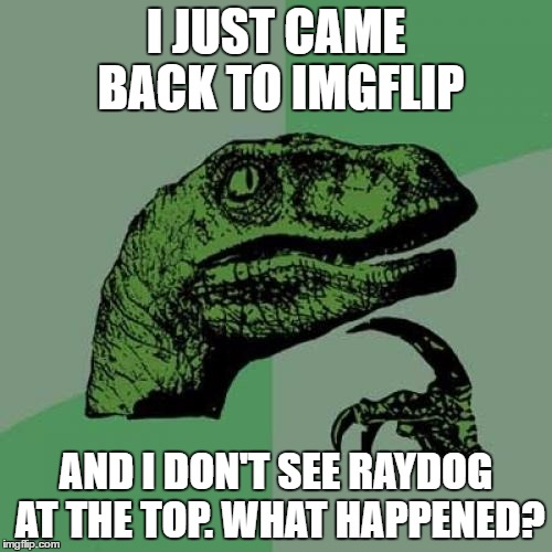 Philosoraptor Meme | I JUST CAME BACK TO IMGFLIP AND I DON'T SEE RAYDOG AT THE TOP. WHAT HAPPENED? | image tagged in memes,philosoraptor | made w/ Imgflip meme maker