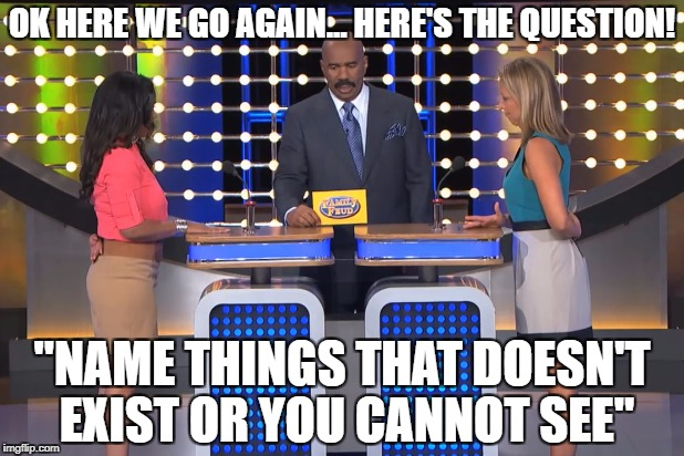 "Meme wars!!! Woot woot!! The 2nd highest upvote wins the game!! | OK HERE WE GO AGAIN... HERE'S THE QUESTION! ""NAME THINGS THAT DOESN'T EXIST OR YOU CANNOT SEE"" 