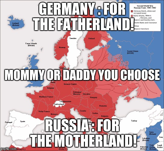 ww2 | GERMANY : FOR THE FATHERLAND! RUSSIA : FOR THE MOTHERLAND! MOMMY OR DADDY YOU CHOOSE | image tagged in ww2 | made w/ Imgflip meme maker