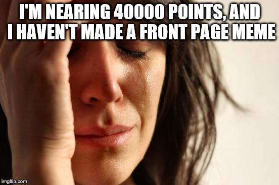 Reaching 40k. :D Thnx everyone, (especially Chad-) | I'M NEARING 40000 POINTS, AND I HAVEN'T MADE A FRONT PAGE MEME | image tagged in memes,first world problems | made w/ Imgflip meme maker