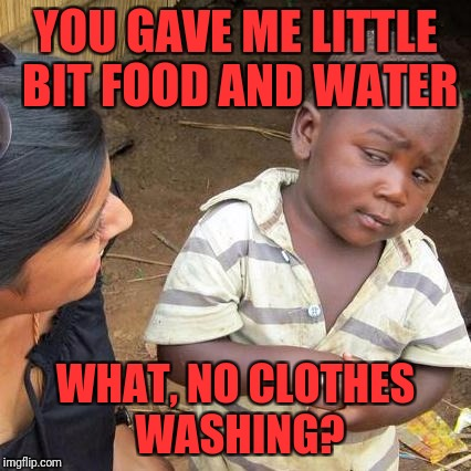Third World Skeptical Kid Meme | YOU GAVE ME LITTLE BIT FOOD AND WATER WHAT, NO CLOTHES WASHING? | image tagged in memes,third world skeptical kid | made w/ Imgflip meme maker