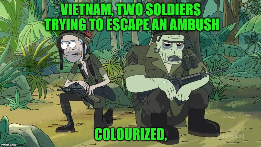 Military Week Nov 5-11th a Chad-, DashHopes, JBmemegeek and SpursFanFromAround event | VIETNAM, TWO SOLDIERS TRYING TO ESCAPE AN AMBUSH COLOURIZED, | image tagged in rick and morty 204 vietnam,memes | made w/ Imgflip meme maker