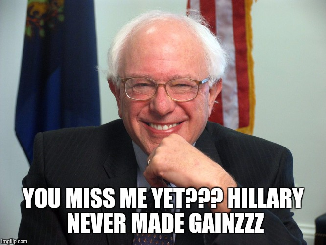 Vote Bernie Sanders |  YOU MISS ME YET??? HILLARY NEVER MADE GAINZZZ | image tagged in vote bernie sanders | made w/ Imgflip meme maker