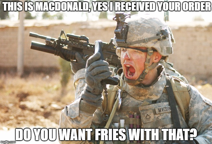 This is Carl, do you read me? | THIS IS MACDONALD, YES I RECEIVED YOUR ORDER DO YOU WANT FRIES WITH THAT? | image tagged in us army soldier yelling radio iraq war | made w/ Imgflip meme maker