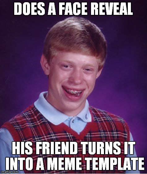 Bad Luck Brian Meme | DOES A FACE REVEAL HIS FRIEND TURNS IT INTO A MEME TEMPLATE | image tagged in memes,bad luck brian | made w/ Imgflip meme maker