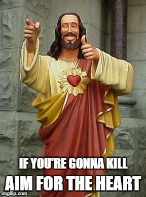 Aim true! | IF YOU'RE GONNA KILL AIM FOR THE HEART | image tagged in jesus,kill yourself guy,kill,god,funny memes,shooting | made w/ Imgflip meme maker