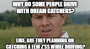 Why do people have dream catchers in their car??? | WHY DO SOME PEOPLE DRIVE WITH DREAM CATCHERS? LIKE, ARE THEY PLANNING ON CATCHING A FEW Z'SS WHILE DRIVING? | image tagged in dreams,questions,thinking,confused,driving,cars | made w/ Imgflip meme maker