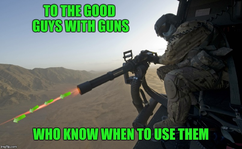 TO THE GOOD GUYS WITH GUNS WHO KNOW WHEN TO USE THEM | made w/ Imgflip meme maker
