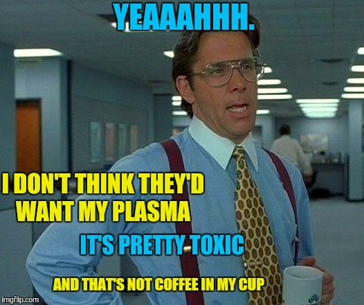 That Would Be Great Meme | YEAAAHHH. I DON'T THINK THEY'D WANT MY PLASMA IT'S PRETTY TOXIC AND THAT'S NOT COFFEE IN MY CUP | image tagged in memes,that would be great | made w/ Imgflip meme maker