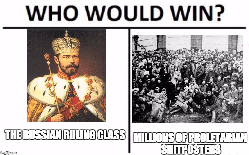 Who Would Win? |  THE RUSSIAN RULING CLASS; MILLIONS OF PROLETARIAN SHITPOSTERS | image tagged in who would win | made w/ Imgflip meme maker