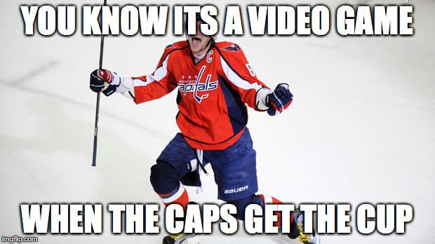 Alex Ovechkin  | YOU KNOW ITS A VIDEO GAME WHEN THE CAPS GET THE CUP | image tagged in alex ovechkin | made w/ Imgflip meme maker