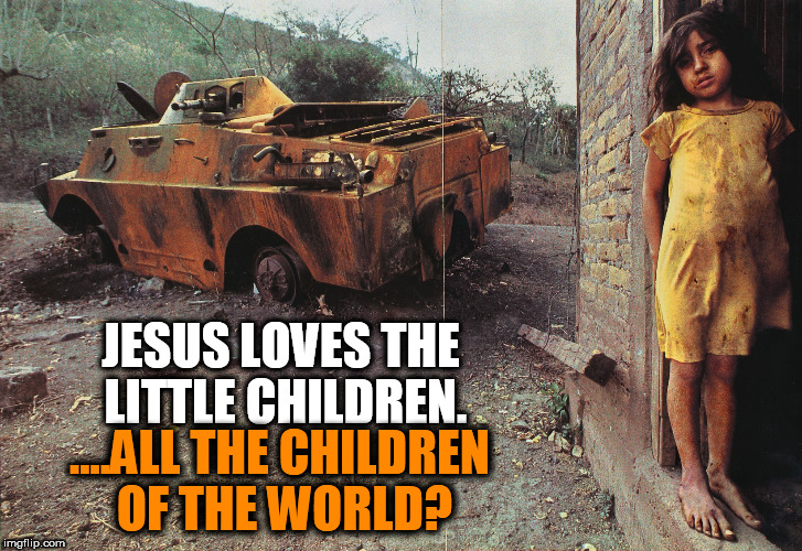 Jesus Loves the Little Children.  | JESUS LOVES THE LITTLE CHILDREN. ....ALL THE CHILDREN OF THE WORLD? | image tagged in war and poverty,war,poverty,religion,anti-religion,jesus loves the little children | made w/ Imgflip meme maker