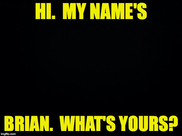 HI.  MY NAME'S BRIAN.  WHAT'S YOURS? | made w/ Imgflip meme maker