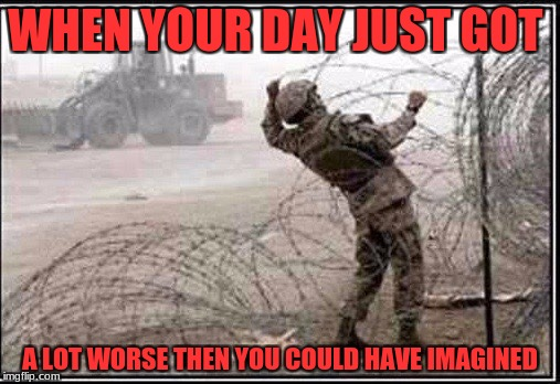 Military week 5-11 Nov A chad-, Dashhopes, Spursfanfromaround, and jbmemegeek event | WHEN YOUR DAY JUST GOT A LOT WORSE THEN YOU COULD HAVE IMAGINED | image tagged in spursfanfromaround,chad-,dashhopes,jbmemegeek,military,oh shit | made w/ Imgflip meme maker