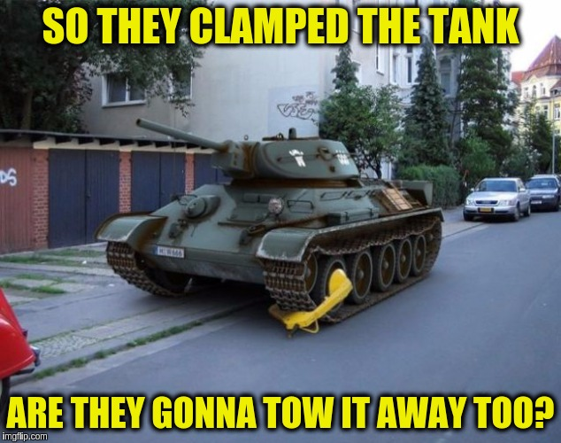 Military Week Nov 5-11th a Chad-, DashHopes, JBmemegeek & SpursFanFromAround event | SO THEY CLAMPED THE TANK ARE THEY GONNA TOW IT AWAY TOO? | image tagged in memes,funny,tanks,military,military week,funny tanks | made w/ Imgflip meme maker