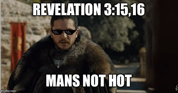 REVELATION 3:15,16 MANS NOT HOT | image tagged in man's not hot | made w/ Imgflip meme maker