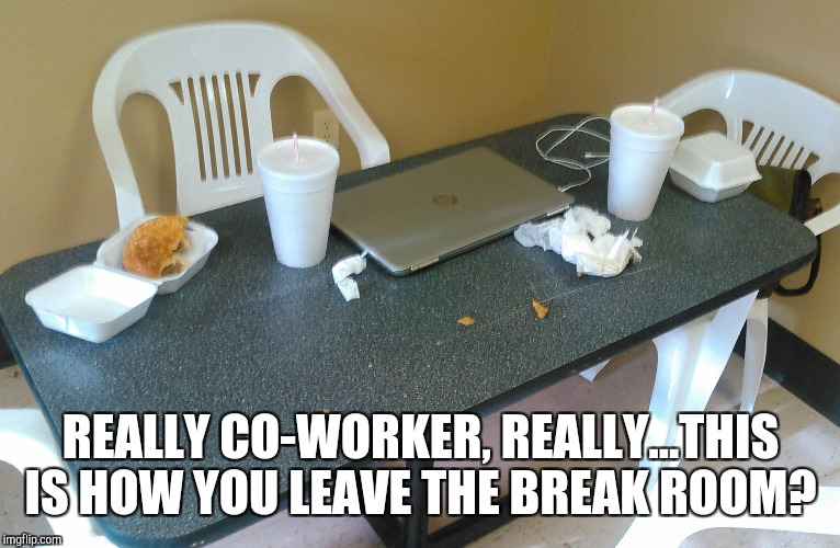 So wonderful to find a half eaten burger, trash, and leaves, yes leaves on the break room table. Every freaking day!  | REALLY CO-WORKER, REALLY...THIS IS HOW YOU LEAVE THE BREAK ROOM? | image tagged in jbmemegeek,workplace,co-workers,funny memes | made w/ Imgflip meme maker