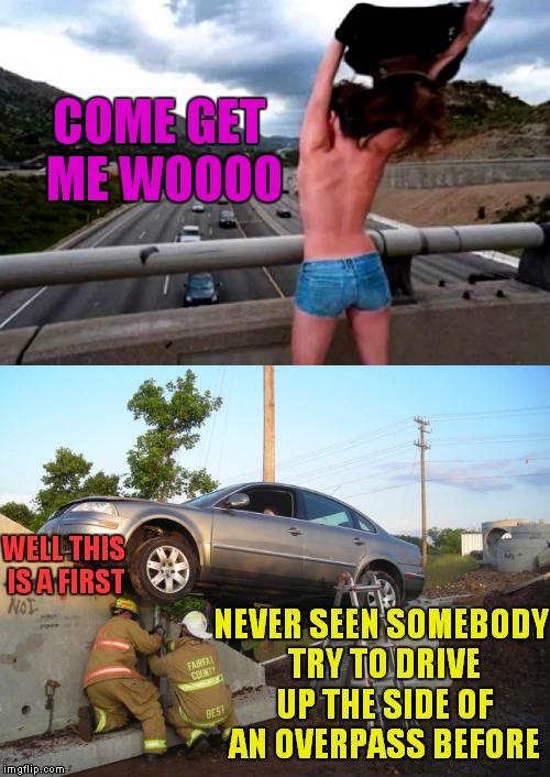 B oo bs making men act first and think later since forever... | WELL THIS IS A FIRST NEVER SEEN SOMEBODY TRY TO DRIVE UP THE SIDE OF AN OVERPASS BEFORE COME GET ME WOOOO | image tagged in driving,wrong,but,doing the right things | made w/ Imgflip meme maker
