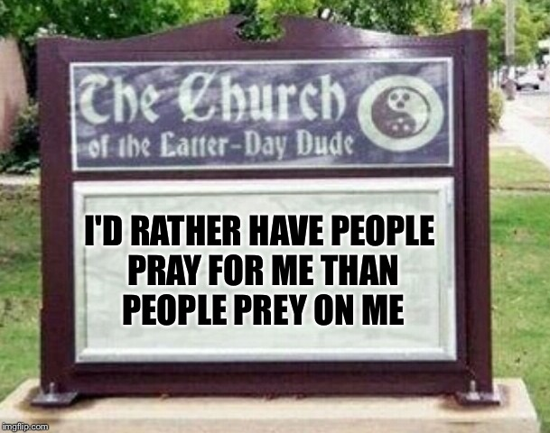 Church sign | I'D RATHER HAVE PEOPLE PRAY FOR ME THAN PEOPLE PREY ON ME | image tagged in church sign | made w/ Imgflip meme maker