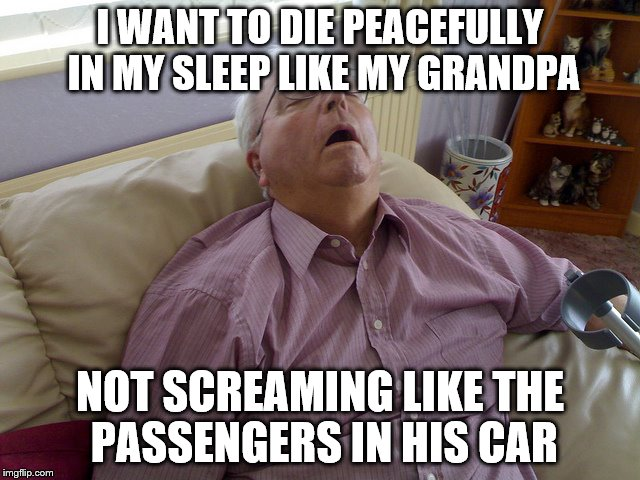 I WANT TO DIE PEACEFULLY IN MY SLEEP LIKE MY GRANDPA NOT SCREAMING LIKE THE PASSENGERS IN HIS CAR | image tagged in funny,funny meme,grandpa | made w/ Imgflip meme maker