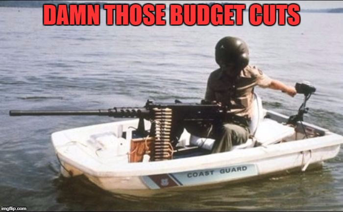 Military Week Nov 5-11th a Chad-, DashHopes, JBmemegeek & SpursFanFromAround event | DAMN THOSE BUDGET CUTS | image tagged in coast guard,memes,military week,funny,military,not quite navy | made w/ Imgflip meme maker