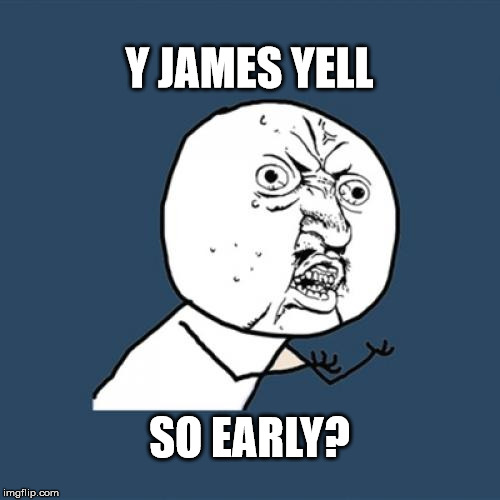 Y U No Meme | Y JAMES YELL SO EARLY? | image tagged in memes,y u no | made w/ Imgflip meme maker