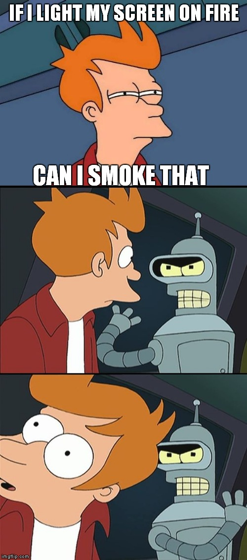 Bender slap Fry | IF I LIGHT MY SCREEN ON FIRE CAN I SMOKE THAT | image tagged in bender slap fry | made w/ Imgflip meme maker