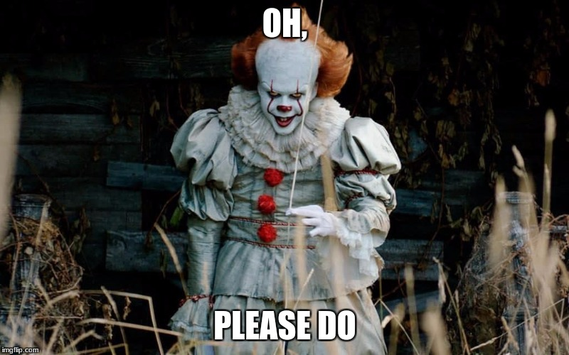 Pennywise | OH, PLEASE DO | image tagged in pennywise | made w/ Imgflip meme maker