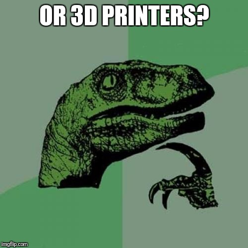 Philosoraptor Meme | OR 3D PRINTERS? | image tagged in memes,philosoraptor | made w/ Imgflip meme maker