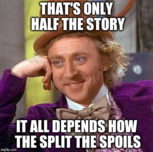Creepy Condescending Wonka Meme | THAT'S ONLY HALF THE STORY IT ALL DEPENDS HOW THE SPLIT THE SPOILS | image tagged in memes,creepy condescending wonka | made w/ Imgflip meme maker