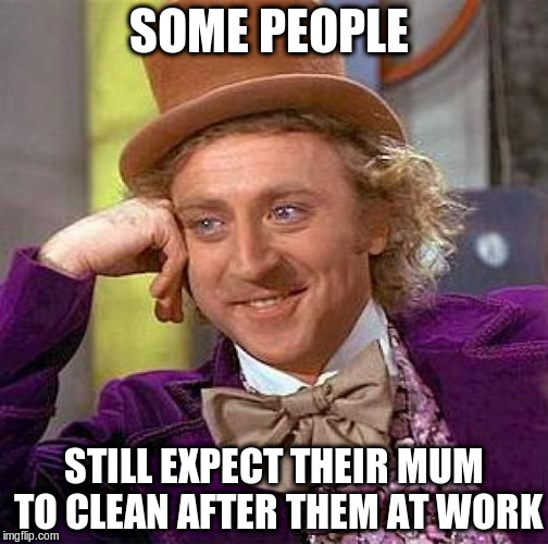 Creepy Condescending Wonka Meme | SOME PEOPLE STILL EXPECT THEIR MUM TO CLEAN AFTER THEM AT WORK | image tagged in memes,creepy condescending wonka | made w/ Imgflip meme maker