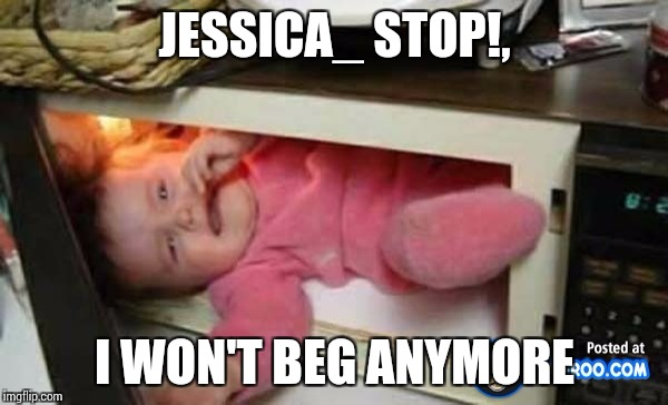 JESSICA_ STOP!, I WON'T BEG ANYMORE | made w/ Imgflip meme maker