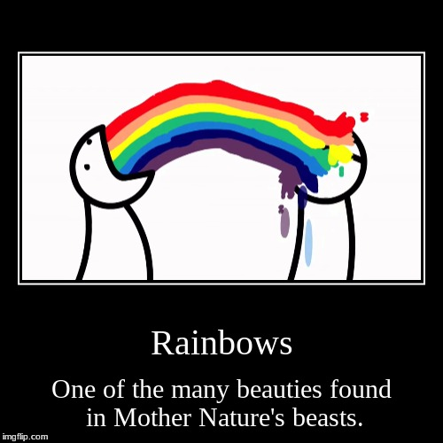 Rainbows | Rainbows | One of the many beauties found in Mother Nature's beasts. | image tagged in funny,demotivationals,asdf | made w/ Imgflip demotivational maker