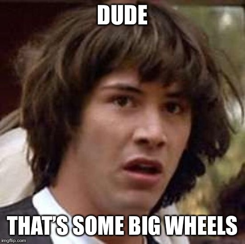 Conspiracy Keanu Meme | DUDE THAT'S SOME BIG WHEELS | image tagged in memes,conspiracy keanu | made w/ Imgflip meme maker