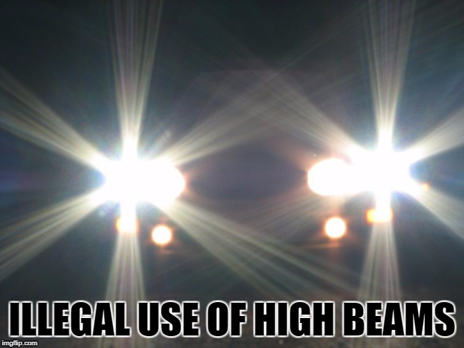 ILLEGAL USE OF HIGH BEAMS | made w/ Imgflip meme maker