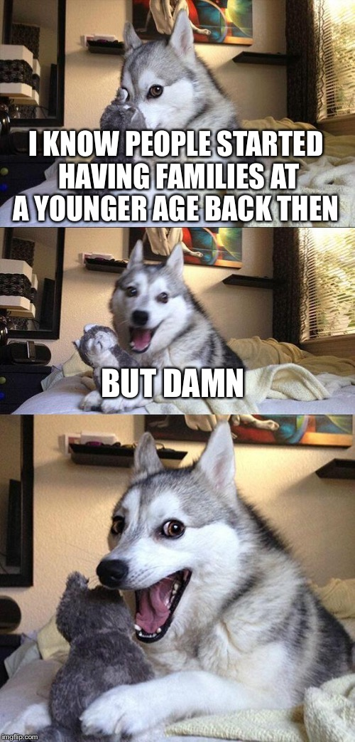 Bad Pun Dog Meme | I KNOW PEOPLE STARTED HAVING FAMILIES AT A YOUNGER AGE BACK THEN BUT DAMN | image tagged in memes,bad pun dog | made w/ Imgflip meme maker