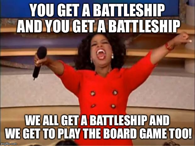 Oprah You Get A Meme | YOU GET A BATTLESHIP AND YOU GET A BATTLESHIP WE ALL GET A BATTLESHIP AND WE GET TO PLAY THE BOARD GAME TOO! | image tagged in memes,oprah you get a | made w/ Imgflip meme maker