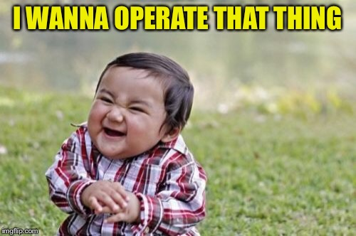 Evil Toddler Meme | I WANNA OPERATE THAT THING | image tagged in memes,evil toddler | made w/ Imgflip meme maker