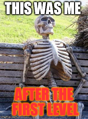 Waiting Skeleton Meme | THIS WAS ME AFTER THE FIRST LEVEL | image tagged in memes,waiting skeleton | made w/ Imgflip meme maker