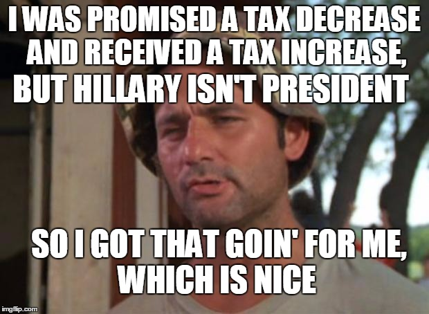 Stay Positive | I WAS PROMISED A TAX DECREASE AND RECEIVED A TAX INCREASE, SO I GOT THAT GOIN' FOR ME, WHICH IS NICE BUT HILLARY ISN'T PRESIDENT | image tagged in memes,so i got that goin for me which is nice | made w/ Imgflip meme maker