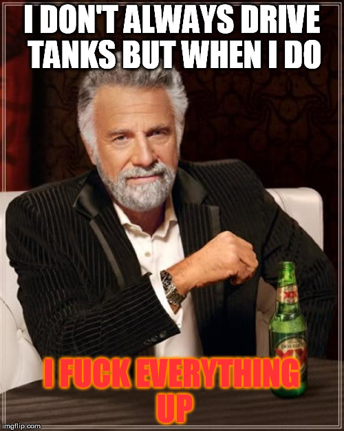 The Most Interesting Man In The World Meme | I DON'T ALWAYS DRIVE TANKS BUT WHEN I DO I F**K EVERYTHING UP | image tagged in memes,the most interesting man in the world | made w/ Imgflip meme maker