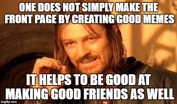 One Does Not Simply Meme | ONE DOES NOT SIMPLY MAKE THE FRONT PAGE BY CREATING GOOD MEMES IT HELPS TO BE GOOD AT MAKING GOOD FRIENDS AS WELL | image tagged in memes,one does not simply | made w/ Imgflip meme maker