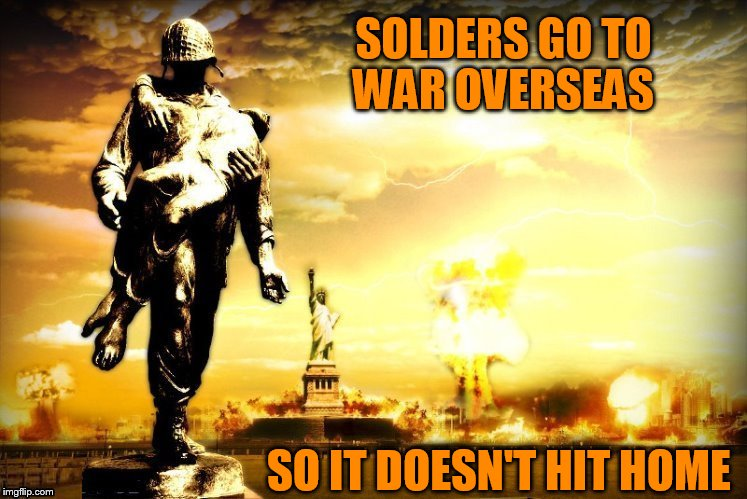 Military Week, Nov 5 -11. A chad-, Dashhopes, Spursfanfromaround, and JBMemegeek event  | SOLDERS GO TO WAR OVERSEAS SO IT DOESN'T HIT HOME | image tagged in memes,military week,military,soldiers,overseas,chad- | made w/ Imgflip meme maker