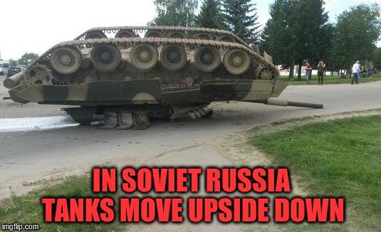 IN SOVIET RUSSIA TANKS MOVE UPSIDE DOWN | made w/ Imgflip meme maker