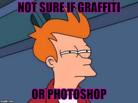 Futurama Fry Meme | NOT SURE IF GRAFFITI OR PHOTOSHOP | image tagged in memes,futurama fry | made w/ Imgflip meme maker