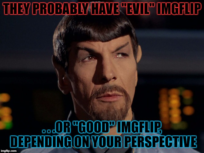 "THEY PROBABLY HAVE ""EVIL"" IMGFLIP . . .OR ""GOOD"" IMGFLIP, DEPENDING ON YOUR PERSPECTIVE 