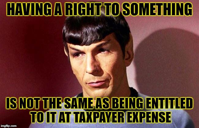HAVING A RIGHT TO SOMETHING IS NOT THE SAME AS BEING ENTITLED TO IT AT TAXPAYER EXPENSE | made w/ Imgflip meme maker
