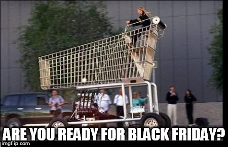 Shopping cart | ARE YOU READY FOR BLACK FRIDAY? | image tagged in shopping cart | made w/ Imgflip meme maker